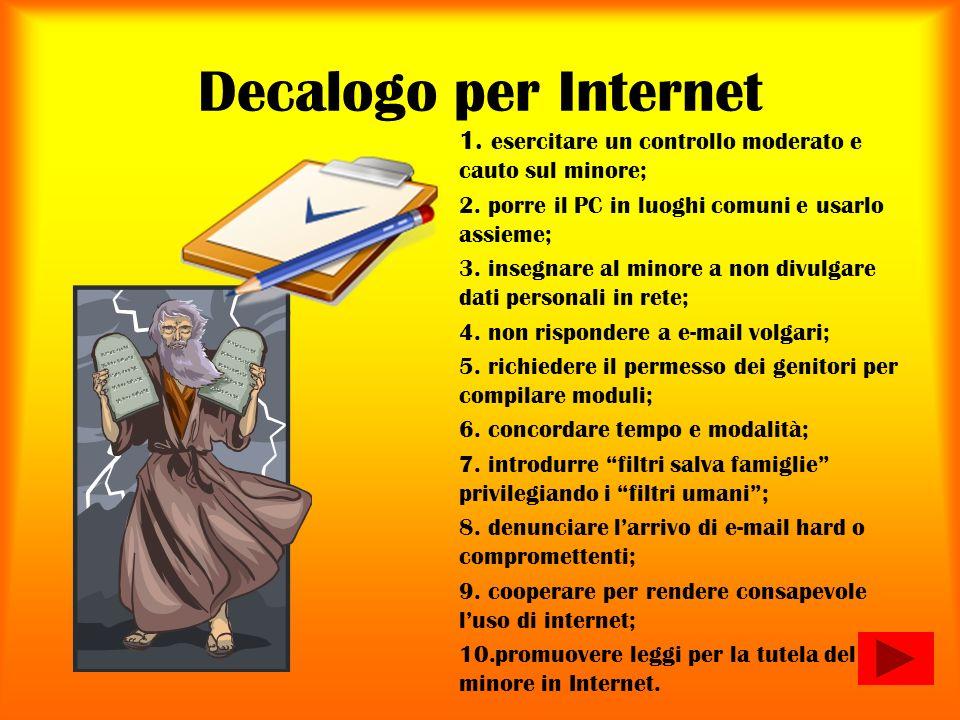 Decalogo per Internet 1. esercitare un controllo moderato e cauto sul minore; 2. porre il PC in luoghi comuni e usarlo assieme; 3. insegnare al minore