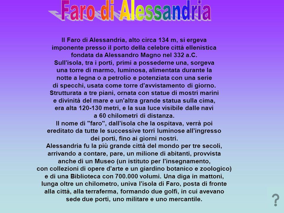 Il Faro di Alessandria, alto circa 134 m, si ergeva imponente presso il porto della celebre città ellenistica fondata da Alessandro Magno nel 332 a.C.