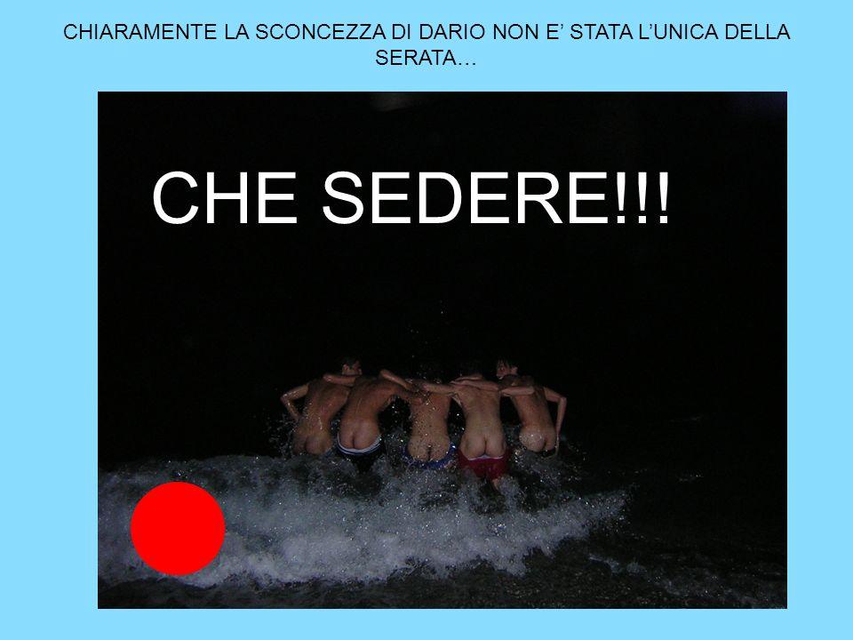 CHIARAMENTE LA SCONCEZZA DI DARIO NON E STATA LUNICA DELLA SERATA… CHE SEDERE!!!