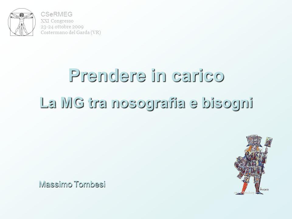 Prendere in carico La MG tra nosografia e bisogni Massimo Tombesi CSeRMEG XXI Congresso 23-24 ottobre 2009 Costermano del Garda (VR)