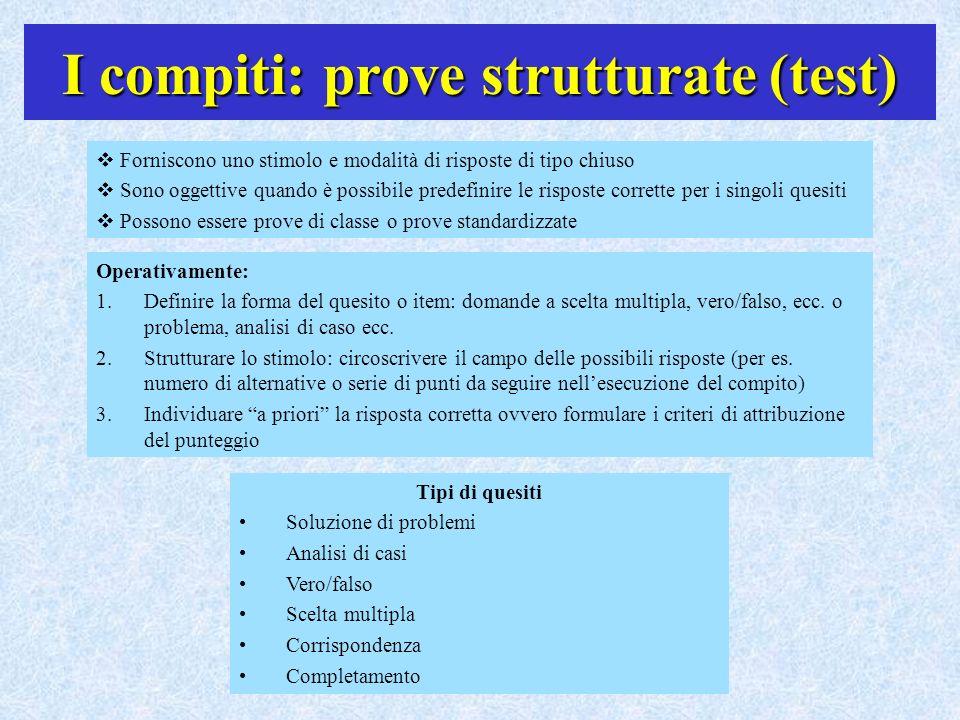 I compiti: prove strutturate (test) Forniscono uno stimolo e modalità di risposte di tipo chiuso Sono oggettive quando è possibile predefinire le risp