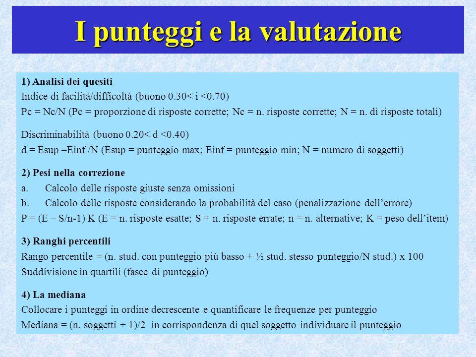 I punteggi e la valutazione 1) Analisi dei quesiti Indice di facilità/difficoltà (buono 0.30< i <0.70) Pc = Nc/N (Pc = proporzione di risposte corrett