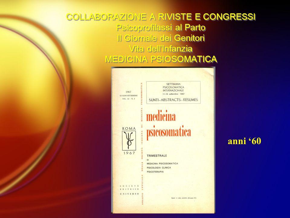 COLLABORAZIONE A RIVISTE E CONGRESSI Psicoprofilassi al Parto Il Giornale dei Genitori Vita dellInfanzia MEDICINA PSIOSOMATICA anni 60