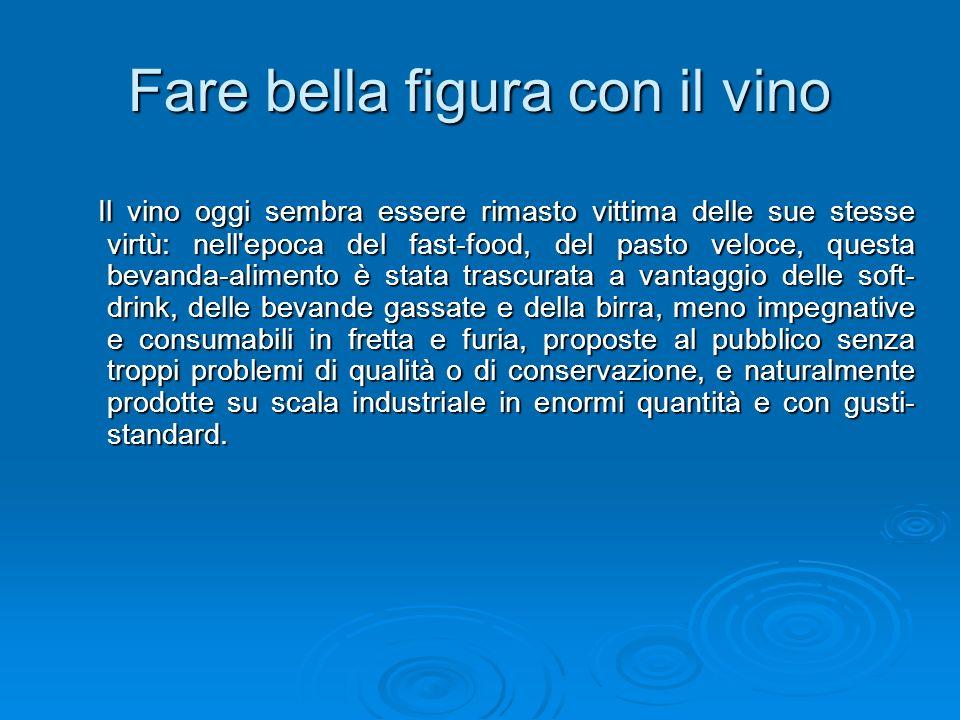 Fare bella figura con il vino Il vino oggi sembra essere rimasto vittima delle sue stesse virtù: nell'epoca del fast-food, del pasto veloce, questa be