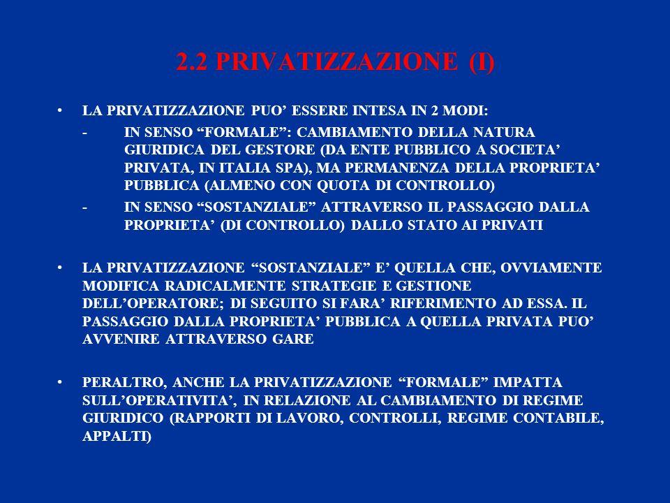 2.2 PRIVATIZZAZIONE (I) LA PRIVATIZZAZIONE PUO ESSERE INTESA IN 2 MODI: -IN SENSO FORMALE: CAMBIAMENTO DELLA NATURA GIURIDICA DEL GESTORE (DA ENTE PUBBLICO A SOCIETA PRIVATA, IN ITALIA SPA), MA PERMANENZA DELLA PROPRIETA PUBBLICA (ALMENO CON QUOTA DI CONTROLLO) -IN SENSO SOSTANZIALE ATTRAVERSO IL PASSAGGIO DALLA PROPRIETA (DI CONTROLLO) DALLO STATO AI PRIVATI LA PRIVATIZZAZIONE SOSTANZIALE E QUELLA CHE, OVVIAMENTE MODIFICA RADICALMENTE STRATEGIE E GESTIONE DELLOPERATORE; DI SEGUITO SI FARA RIFERIMENTO AD ESSA.