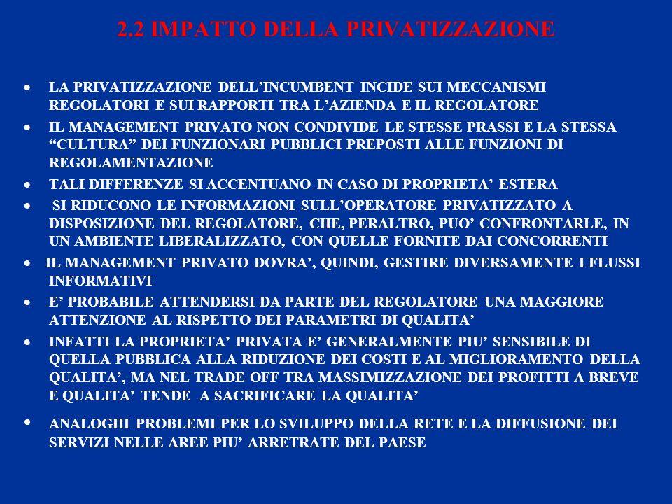 2.2 IMPATTO DELLA PRIVATIZZAZIONE LA PRIVATIZZAZIONE DELLINCUMBENT INCIDE SUI MECCANISMI REGOLATORI E SUI RAPPORTI TRA LAZIENDA E IL REGOLATORE IL MANAGEMENT PRIVATO NON CONDIVIDE LE STESSE PRASSI E LA STESSA CULTURA DEI FUNZIONARI PUBBLICI PREPOSTI ALLE FUNZIONI DI REGOLAMENTAZIONE TALI DIFFERENZE SI ACCENTUANO IN CASO DI PROPRIETA ESTERA SI RIDUCONO LE INFORMAZIONI SULLOPERATORE PRIVATIZZATO A DISPOSIZIONE DEL REGOLATORE, CHE, PERALTRO, PUO CONFRONTARLE, IN UN AMBIENTE LIBERALIZZATO, CON QUELLE FORNITE DAI CONCORRENTI IL MANAGEMENT PRIVATO DOVRA, QUINDI, GESTIRE DIVERSAMENTE I FLUSSI INFORMATIVI E PROBABILE ATTENDERSI DA PARTE DEL REGOLATORE UNA MAGGIORE ATTENZIONE AL RISPETTO DEI PARAMETRI DI QUALITA INFATTI LA PROPRIETA PRIVATA E GENERALMENTE PIU SENSIBILE DI QUELLA PUBBLICA ALLA RIDUZIONE DEI COSTI E AL MIGLIORAMENTO DELLA QUALITA, MA NEL TRADE OFF TRA MASSIMIZZAZIONE DEI PROFITTI A BREVE E QUALITA TENDE A SACRIFICARE LA QUALITA ANALOGHI PROBLEMI PER LO SVILUPPO DELLA RETE E LA DIFFUSIONE DEI SERVIZI NELLE AREE PIU ARRETRATE DEL PAESE