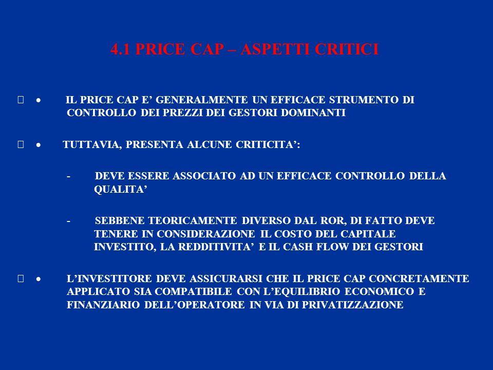 4.1 PRICE CAP – ASPETTI CRITICI IL PRICE CAP E GENERALMENTE UN EFFICACE STRUMENTO DI CONTROLLO DEI PREZZI DEI GESTORI DOMINANTI TUTTAVIA, PRESENTA ALCUNE CRITICITA: - DEVE ESSERE ASSOCIATO AD UN EFFICACE CONTROLLO DELLA QUALITA - SEBBENE TEORICAMENTE DIVERSO DAL ROR, DI FATTO DEVE TENERE IN CONSIDERAZIONE IL COSTO DEL CAPITALE INVESTITO, LA REDDITIVITA E IL CASH FLOW DEI GESTORI LINVESTITORE DEVE ASSICURARSI CHE IL PRICE CAP CONCRETAMENTE APPLICATO SIA COMPATIBILE CON LEQUILIBRIO ECONOMICO E FINANZIARIO DELLOPERATORE IN VIA DI PRIVATIZZAZIONE