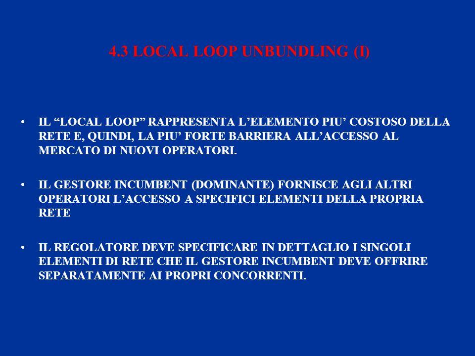 4.3 LOCAL LOOP UNBUNDLING (I) IL LOCAL LOOP RAPPRESENTA LELEMENTO PIU COSTOSO DELLA RETE E, QUINDI, LA PIU FORTE BARRIERA ALLACCESSO AL MERCATO DI NUOVI OPERATORI.
