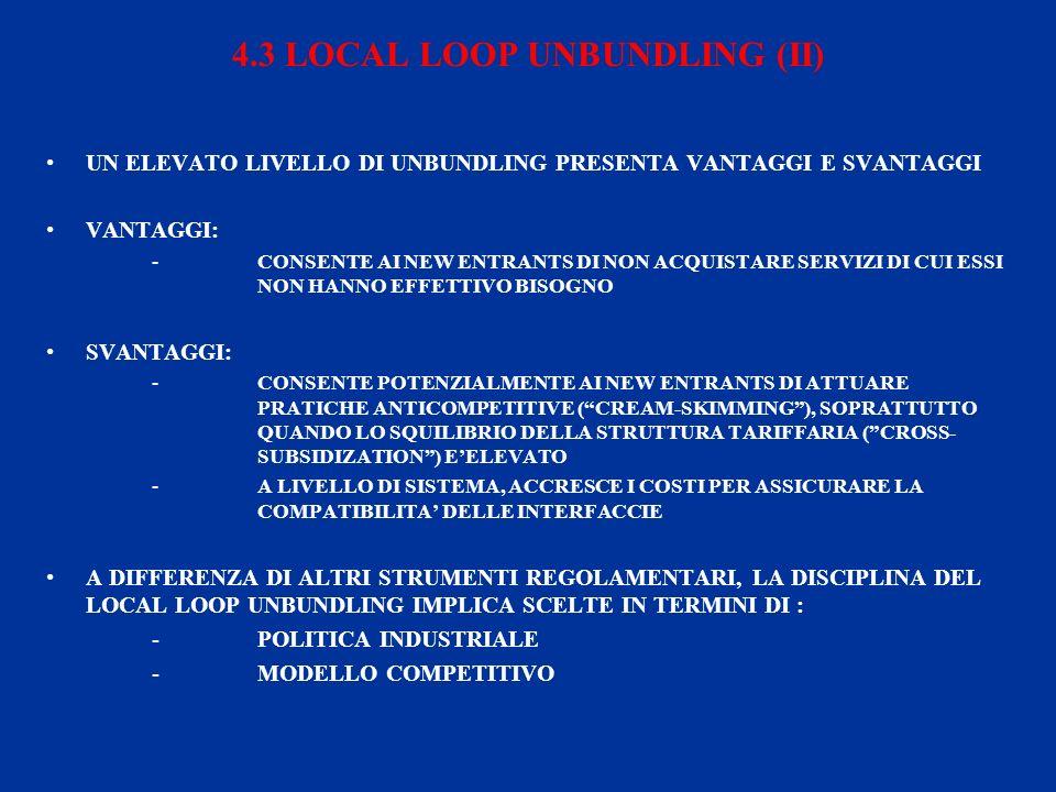 4.3 LOCAL LOOP UNBUNDLING (II) UN ELEVATO LIVELLO DI UNBUNDLING PRESENTA VANTAGGI E SVANTAGGI VANTAGGI: -CONSENTE AI NEW ENTRANTS DI NON ACQUISTARE SERVIZI DI CUI ESSI NON HANNO EFFETTIVO BISOGNO SVANTAGGI: -CONSENTE POTENZIALMENTE AI NEW ENTRANTS DI ATTUARE PRATICHE ANTICOMPETITIVE (CREAM-SKIMMING), SOPRATTUTTO QUANDO LO SQUILIBRIO DELLA STRUTTURA TARIFFARIA (CROSS- SUBSIDIZATION) EELEVATO -A LIVELLO DI SISTEMA, ACCRESCE I COSTI PER ASSICURARE LA COMPATIBILITA DELLE INTERFACCIE A DIFFERENZA DI ALTRI STRUMENTI REGOLAMENTARI, LA DISCIPLINA DEL LOCAL LOOP UNBUNDLING IMPLICA SCELTE IN TERMINI DI : - POLITICA INDUSTRIALE - MODELLO COMPETITIVO