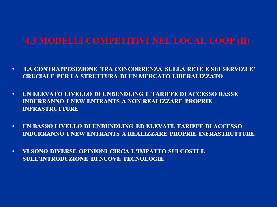 4.3 MODELLI COMPETITIVI NEL LOCAL LOOP (II) LA CONTRAPPOSIZIONE TRA CONCORRENZA SULLA RETE E SUI SERVIZI E CRUCIALE PER LA STRUTTURA DI UN MERCATO LIBERALIZZATO UN ELEVATO LIVELLO DI UNBUNDLING E TARIFFE DI ACCESSO BASSE INDURRANNO I NEW ENTRANTS A NON REALIZZARE PROPRIE INFRASTRUTTURE UN BASSO LIVELLO DI UNBUNDLING ED ELEVATE TARIFFE DI ACCESSO INDURRANNO I NEW ENTRANTS A REALIZZARE PROPRIE INFRASTRUTTURE VI SONO DIVERSE OPINIONI CIRCA LIMPATTO SUI COSTI E SULLINTRODUZIONE DI NUOVE TECNOLOGIE