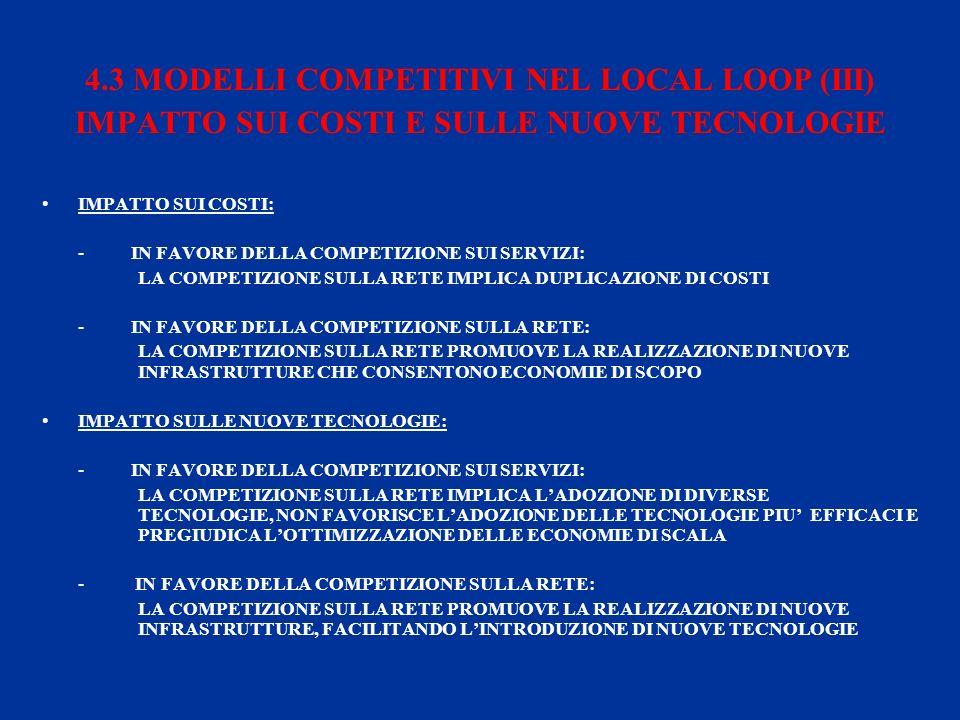 4.3 MODELLI COMPETITIVI NEL LOCAL LOOP (III) IMPATTO SUI COSTI E SULLE NUOVE TECNOLOGIE IMPATTO SUI COSTI: - IN FAVORE DELLA COMPETIZIONE SUI SERVIZI: LA COMPETIZIONE SULLA RETE IMPLICA DUPLICAZIONE DI COSTI - IN FAVORE DELLA COMPETIZIONE SULLA RETE: LA COMPETIZIONE SULLA RETE PROMUOVE LA REALIZZAZIONE DI NUOVE INFRASTRUTTURE CHE CONSENTONO ECONOMIE DI SCOPO IMPATTO SULLE NUOVE TECNOLOGIE: - IN FAVORE DELLA COMPETIZIONE SUI SERVIZI: LA COMPETIZIONE SULLA RETE IMPLICA LADOZIONE DI DIVERSE TECNOLOGIE, NON FAVORISCE LADOZIONE DELLE TECNOLOGIE PIU EFFICACI E PREGIUDICA LOTTIMIZZAZIONE DELLE ECONOMIE DI SCALA - IN FAVORE DELLA COMPETIZIONE SULLA RETE: LA COMPETIZIONE SULLA RETE PROMUOVE LA REALIZZAZIONE DI NUOVE INFRASTRUTTURE, FACILITANDO LINTRODUZIONE DI NUOVE TECNOLOGIE