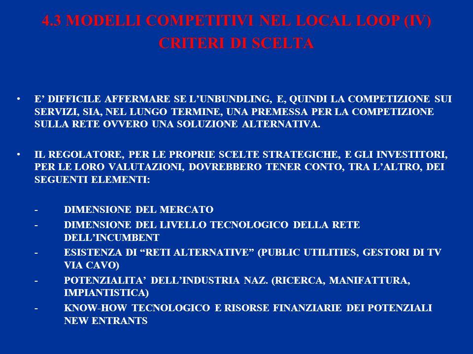 4.3 MODELLI COMPETITIVI NEL LOCAL LOOP (IV) CRITERI DI SCELTA E DIFFICILE AFFERMARE SE LUNBUNDLING, E, QUINDI LA COMPETIZIONE SUI SERVIZI, SIA, NEL LUNGO TERMINE, UNA PREMESSA PER LA COMPETIZIONE SULLA RETE OVVERO UNA SOLUZIONE ALTERNATIVA.