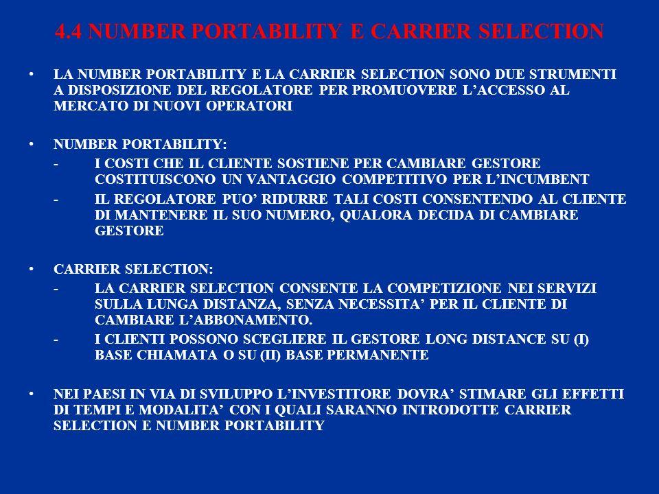 4.4 NUMBER PORTABILITY E CARRIER SELECTION LA NUMBER PORTABILITY E LA CARRIER SELECTION SONO DUE STRUMENTI A DISPOSIZIONE DEL REGOLATORE PER PROMUOVERE LACCESSO AL MERCATO DI NUOVI OPERATORI NUMBER PORTABILITY: -I COSTI CHE IL CLIENTE SOSTIENE PER CAMBIARE GESTORE COSTITUISCONO UN VANTAGGIO COMPETITIVO PER LINCUMBENT -IL REGOLATORE PUO RIDURRE TALI COSTI CONSENTENDO AL CLIENTE DI MANTENERE IL SUO NUMERO, QUALORA DECIDA DI CAMBIARE GESTORE CARRIER SELECTION: -LA CARRIER SELECTION CONSENTE LA COMPETIZIONE NEI SERVIZI SULLA LUNGA DISTANZA, SENZA NECESSITA PER IL CLIENTE DI CAMBIARE LABBONAMENTO.