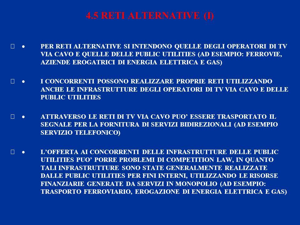 4.5 RETI ALTERNATIVE (I) PER RETI ALTERNATIVE SI INTENDONO QUELLE DEGLI OPERATORI DI TV VIA CAVO E QUELLE DELLE PUBLIC UTILITIES (AD ESEMPIO: FERROVIE, AZIENDE EROGATRICI DI ENERGIA ELETTRICA E GAS) I CONCORRENTI POSSONO REALIZZARE PROPRIE RETI UTILIZZANDO ANCHE LE INFRASTRUTTURE DEGLI OPERATORI DI TV VIA CAVO E DELLE PUBLIC UTILITIES ATTRAVERSO LE RETI DI TV VIA CAVO PUO ESSERE TRASPORTATO IL SEGNALE PER LA FORNITURA DI SERVIZI BIDIREZIONALI (AD ESEMPIO SERVIZIO TELEFONICO) LOFFERTA AI CONCORRENTI DELLE INFRASTRUTTURE DELLE PUBLIC UTILITIES PUO PORRE PROBLEMI DI COMPETITION LAW, IN QUANTO TALI INFRASTRUTTURE SONO STATE GENERALMENTE REALIZZATE DALLE PUBLIC UTILITIES PER FINI INTERNI, UTILIZZANDO LE RISORSE FINANZIARIE GENERATE DA SERVIZI IN MONOPOLIO (AD ESEMPIO: TRASPORTO FERROVIARIO, EROGAZIONE DI ENERGIA ELETTRICA E GAS)