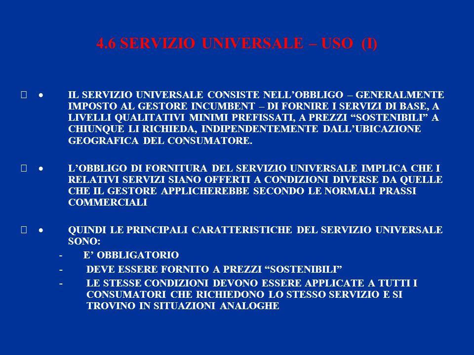 4.6 SERVIZIO UNIVERSALE – USO (I) IL SERVIZIO UNIVERSALE CONSISTE NELLOBBLIGO – GENERALMENTE IMPOSTO AL GESTORE INCUMBENT – DI FORNIRE I SERVIZI DI BASE, A LIVELLI QUALITATIVI MINIMI PREFISSATI, A PREZZI SOSTENIBILI A CHIUNQUE LI RICHIEDA, INDIPENDENTEMENTE DALLUBICAZIONE GEOGRAFICA DEL CONSUMATORE.