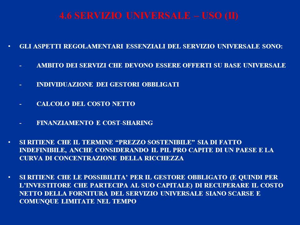 4.6 SERVIZIO UNIVERSALE – USO (II) GLI ASPETTI REGOLAMENTARI ESSENZIALI DEL SERVIZIO UNIVERSALE SONO: - AMBITO DEI SERVIZI CHE DEVONO ESSERE OFFERTI SU BASE UNIVERSALE - INDIVIDUAZIONE DEI GESTORI OBBLIGATI - CALCOLO DEL COSTO NETTO - FINANZIAMENTO E COST-SHARING SI RITIENE CHE IL TERMINE PREZZO SOSTENIBILE SIA DI FATTO INDEFINIBILE, ANCHE CONSIDERANDO IL PIL PRO CAPITE DI UN PAESE E LA CURVA DI CONCENTRAZIONE DELLA RICCHEZZA SI RITIENE CHE LE POSSIBILITA PER IL GESTORE OBBLIGATO (E QUINDI PER LINVESTITORE CHE PARTECIPA AL SUO CAPITALE) DI RECUPERARE IL COSTO NETTO DELLA FORNITURA DEL SERVIZIO UNIVERSALE SIANO SCARSE E COMUNQUE LIMITATE NEL TEMPO