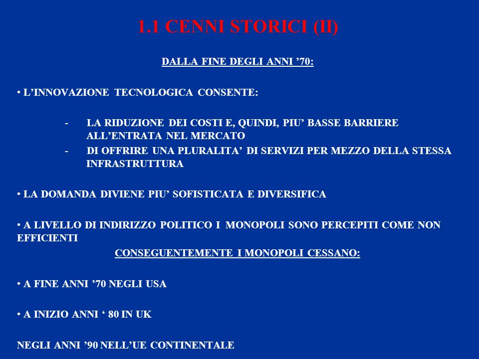1.1 CENNI STORICI (II) DALLA FINE DEGLI ANNI 70: LINNOVAZIONE TECNOLOGICA CONSENTE: - LA RIDUZIONE DEI COSTI E, QUINDI, PIU BASSE BARRIERE ALLENTRATA NEL MERCATO - DI OFFRIRE UNA PLURALITA DI SERVIZI PER MEZZO DELLA STESSA INFRASTRUTTURA LA DOMANDA DIVIENE PIU SOFISTICATA E DIVERSIFICA A LIVELLO DI INDIRIZZO POLITICO I MONOPOLI SONO PERCEPITI COME NON EFFICIENTI CONSEGUENTEMENTE I MONOPOLI CESSANO: A FINE ANNI 70 NEGLI USA A INIZIO ANNI 80 IN UK NEGLI ANNI 90 NELLUE CONTINENTALE