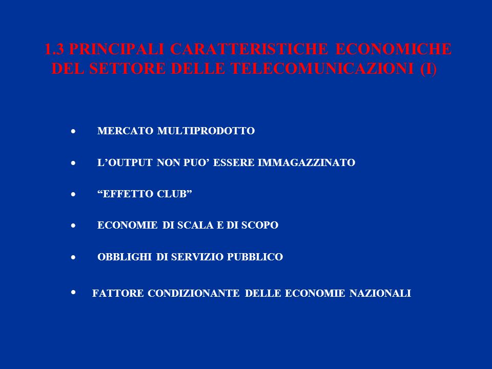 1.3 PRINCIPALI CARATTERISTICHE ECONOMICHE DEL SETTORE DELLE TELECOMUNICAZIONI (I) MERCATO MULTIPRODOTTO LOUTPUT NON PUO ESSERE IMMAGAZZINATO EFFETTO CLUB ECONOMIE DI SCALA E DI SCOPO OBBLIGHI DI SERVIZIO PUBBLICO FATTORE CONDIZIONANTE DELLE ECONOMIE NAZIONALI