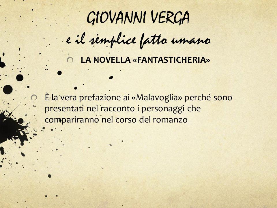 GIOVANNI VERGA e il semplice fatto umano LA NOVELLA «FANTASTICHERIA» È la vera prefazione ai «Malavoglia» perché sono presentati nel racconto i person