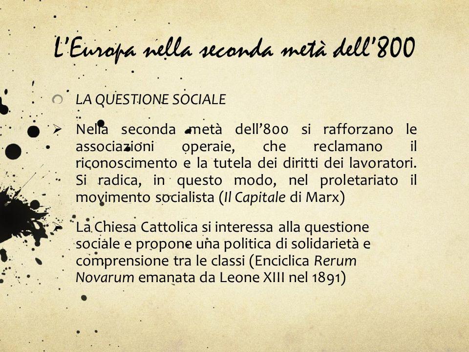 LEuropa nella seconda metà dell800 LA QUESTIONE SOCIALE Nella seconda metà dell800 si rafforzano le associazioni operaie, che reclamano il riconoscime