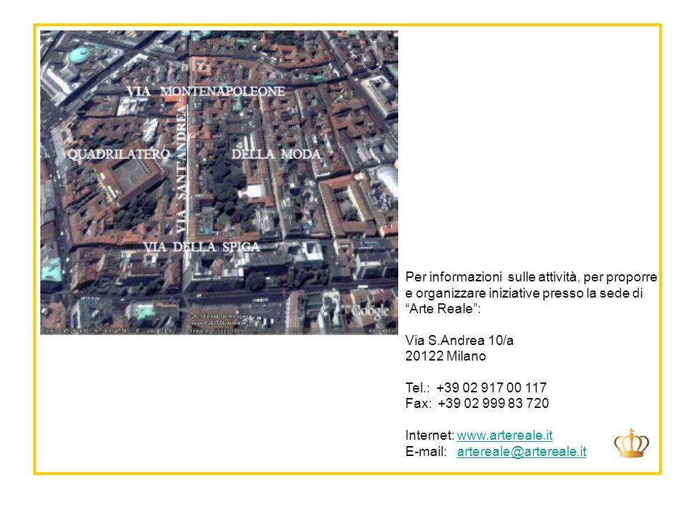 Per informazioni sulle attività, per proporre e organizzare iniziative presso la sede di Arte Reale: Via S.Andrea 10/a 20122 Milano Tel.: +39 02 917 00 117 Fax: +39 02 999 83 720 Internet: www.artereale.itwww.artereale.it E-mail: artereale@artereale.itartereale@artereale.it
