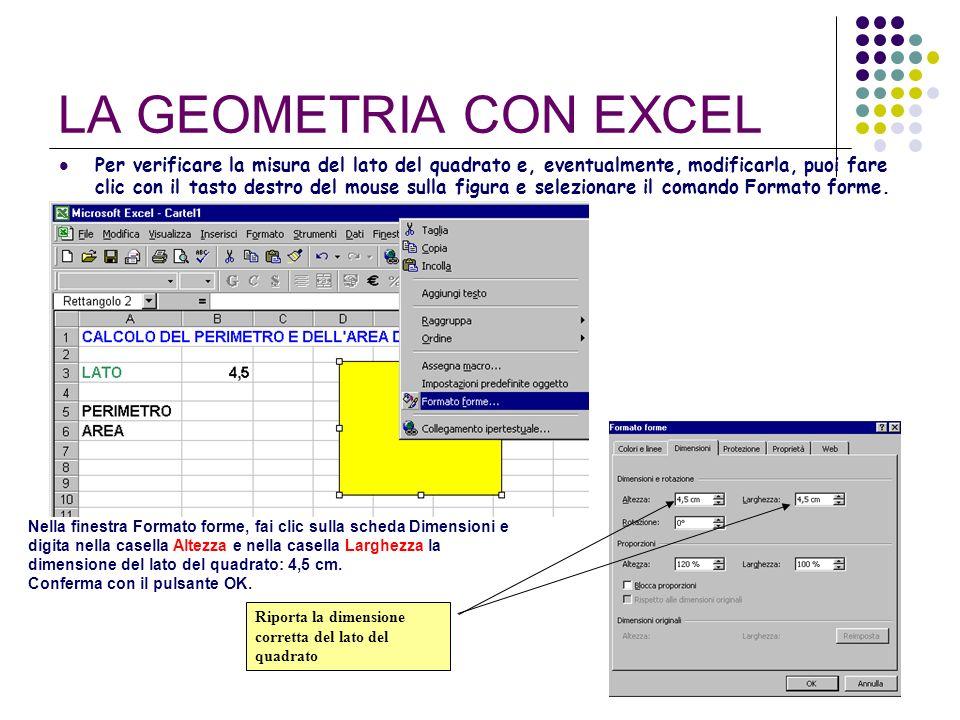 LA GEOMETRIA CON EXCEL Per verificare la misura del lato del quadrato e, eventualmente, modificarla, puoi fare clic con il tasto destro del mouse sull