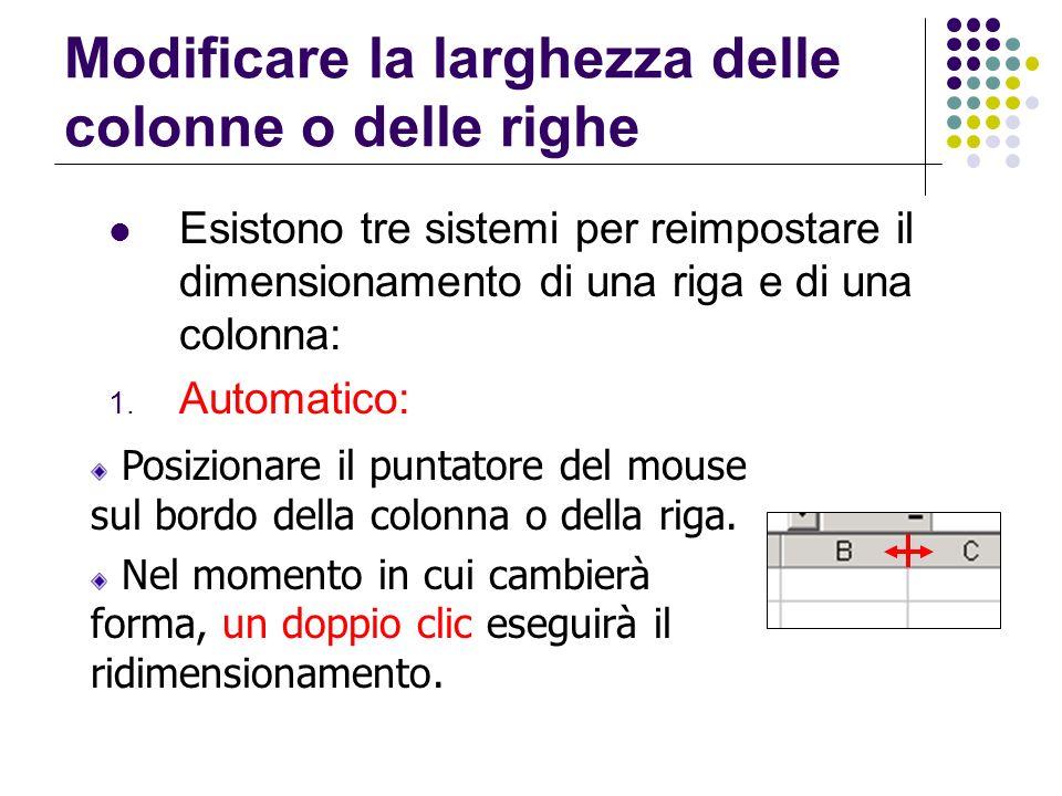 Modificare la larghezza delle colonne o delle righe Esistono tre sistemi per reimpostare il dimensionamento di una riga e di una colonna: 1. Automatic