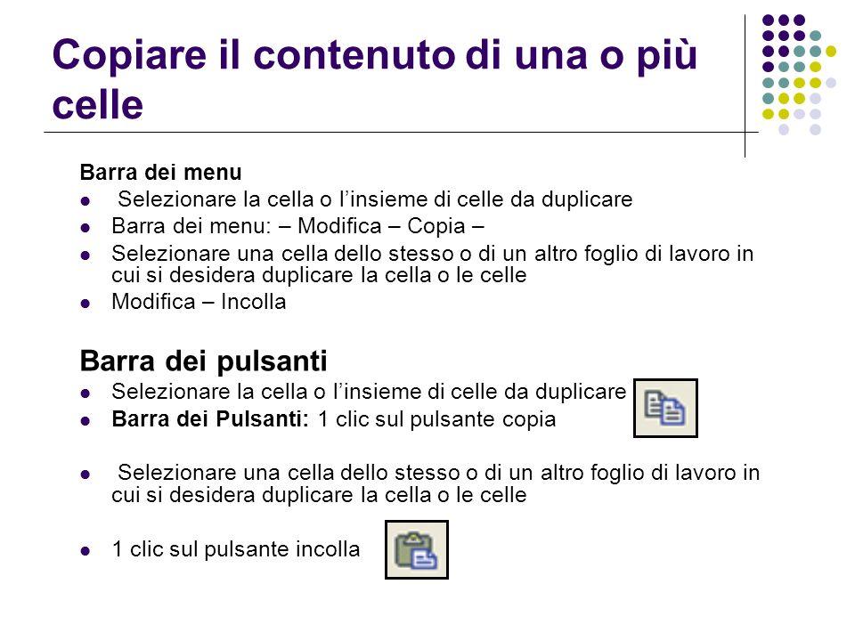 Copiare il contenuto di una o più celle Barra dei menu Selezionare la cella o linsieme di celle da duplicare Barra dei menu: – Modifica – Copia – Sele