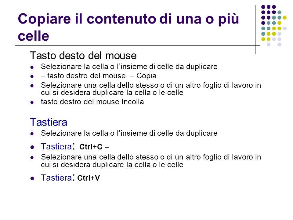 Copiare il contenuto di una o più celle Tasto desto del mouse Selezionare la cella o linsieme di celle da duplicare – tasto destro del mouse – Copia S