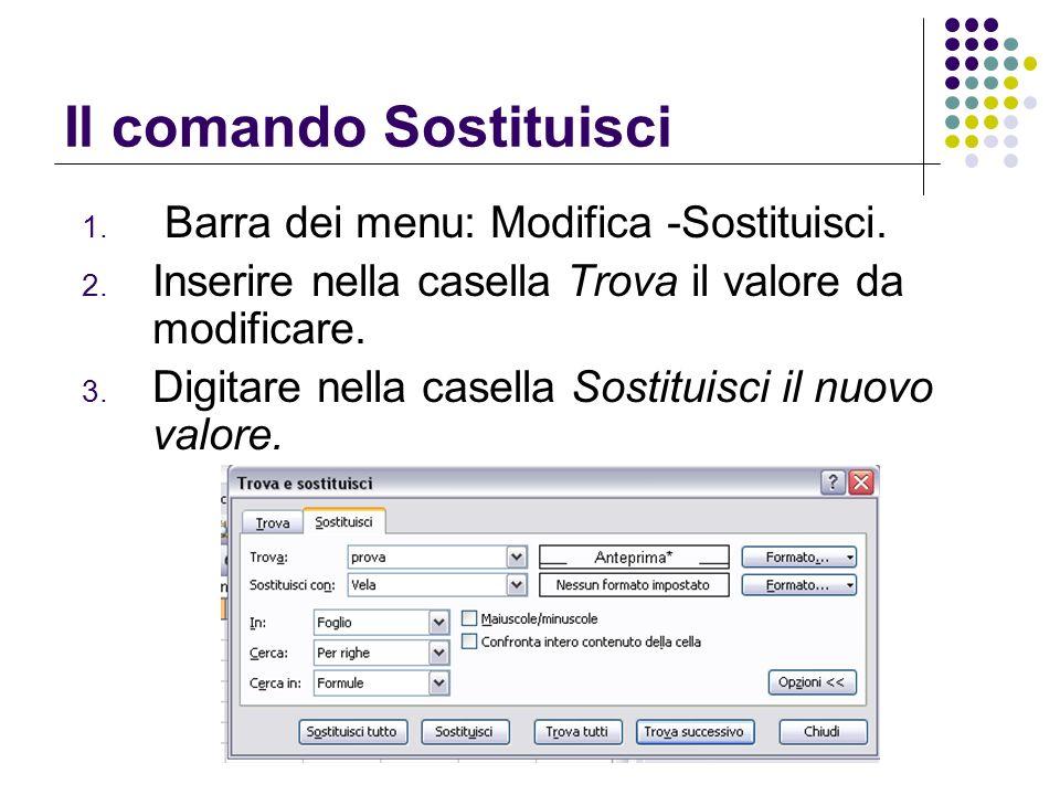 Il comando Sostituisci 1. Barra dei menu: Modifica -Sostituisci. 2. Inserire nella casella Trova il valore da modificare. 3. Digitare nella casella So