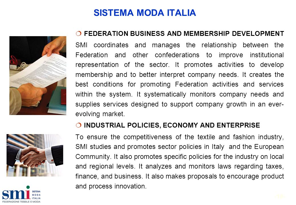 -10- SISTEMA MODA ITALIA FEDERATION BUSINESS AND MEMBERSHIP DEVELOPMENT SMI coordinates and manages the relationship between the Federation and other confederations to improve institutional representation of the sector.