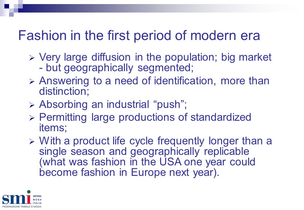 Fashion in the first period of modern era Very large diffusion in the population; big market - but geographically segmented; Answering to a need of identification, more than distinction; Absorbing an industrial push; Permitting large productions of standardized items; With a product life cycle frequently longer than a single season and geographically replicable (what was fashion in the USA one year could become fashion in Europe next year).
