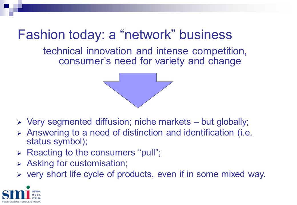 Fashion today: a network business technical innovation and intense competition, consumers need for variety and change Very segmented diffusion; niche markets – but globally; Answering to a need of distinction and identification (i.e.