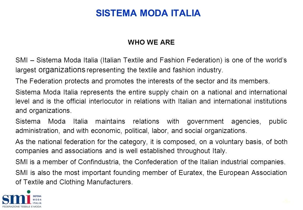 -5- SISTEMA MODA ITALIA WHO WE ARE SMI – Sistema Moda Italia (Italian Textile and Fashion Federation) is one of the worlds largest organizations representing the textile and fashion industry.