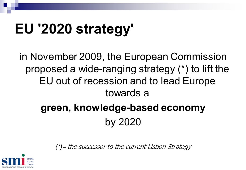 EU 2020 strategy in November 2009, the European Commission proposed a wide-ranging strategy (*) to lift the EU out of recession and to lead Europe towards a green, knowledge-based economy by 2020 (*)= the successor to the current Lisbon Strategy