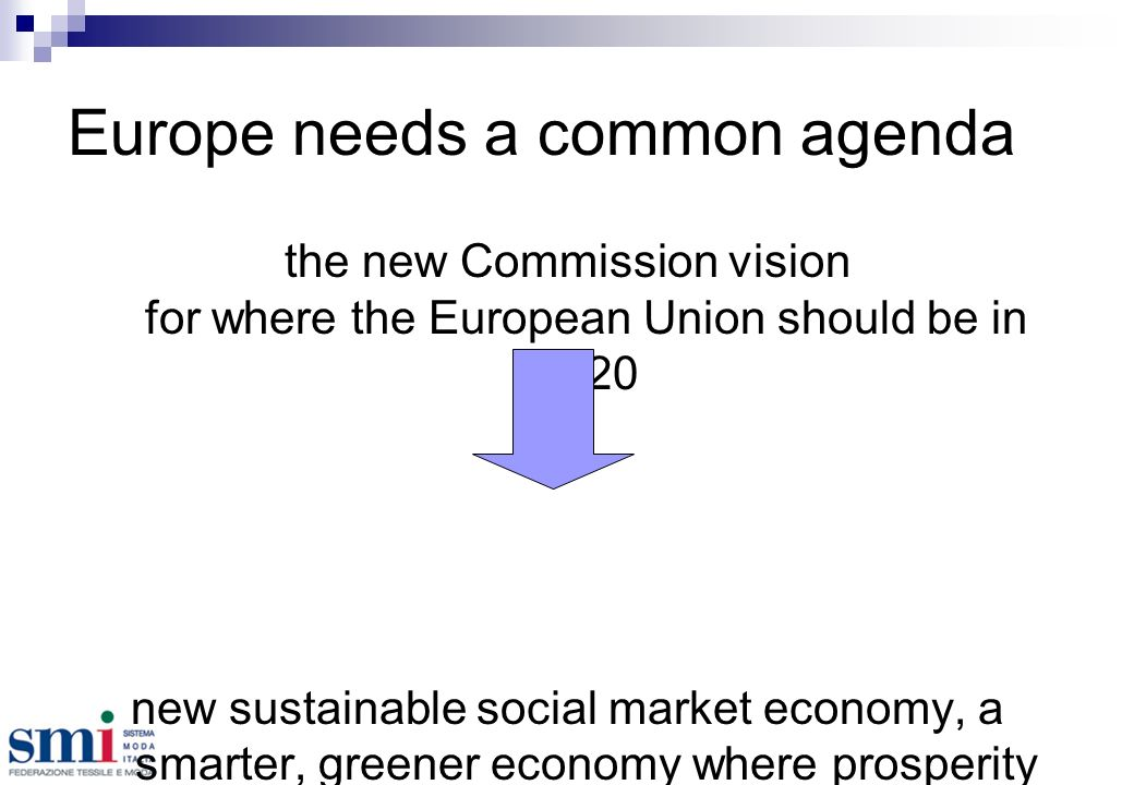 Europe needs a common agenda the new Commission vision for where the European Union should be in 2020 new sustainable social market economy, a smarter, greener economy where prosperity will result from innovation and from using resources better, and where knowledge will be the key input