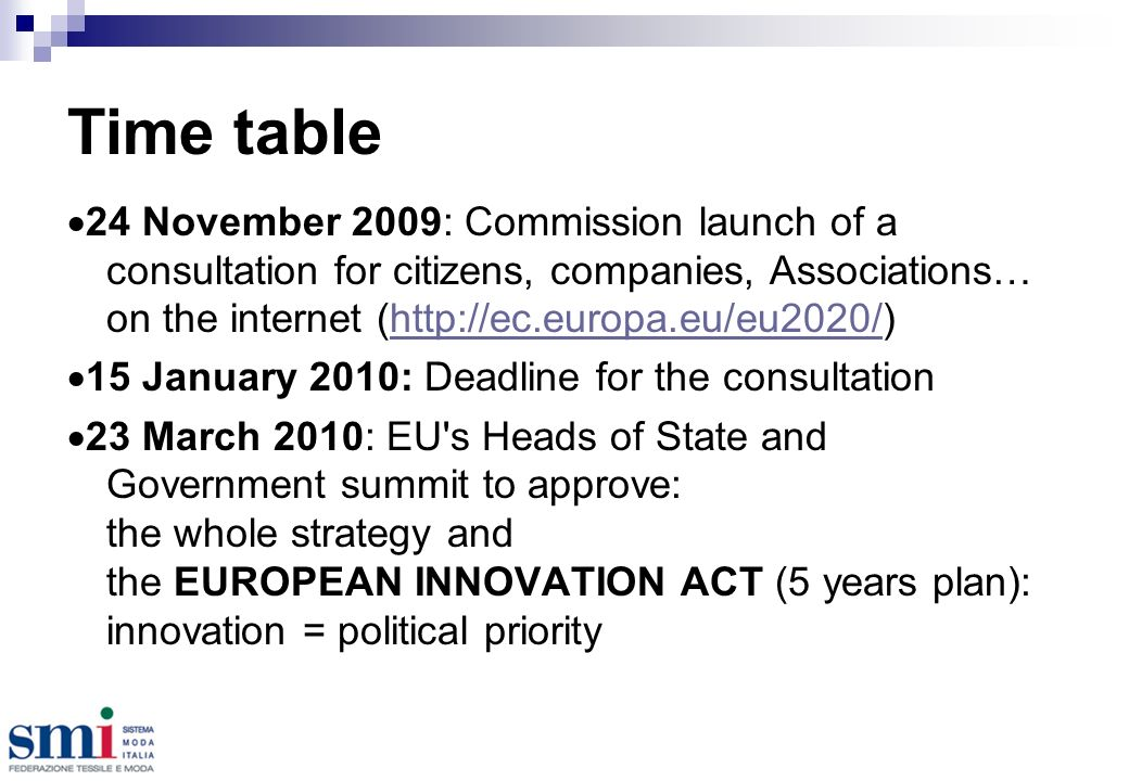 Time table 24 November 2009: Commission launch of a consultation for citizens, companies, Associations… on the internet (http://ec.europa.eu/eu2020/)http://ec.europa.eu/eu2020/ 15 January 2010: Deadline for the consultation 23 March 2010: EU s Heads of State and Government summit to approve: the whole strategy and the EUROPEAN INNOVATION ACT (5 years plan): innovation = political priority