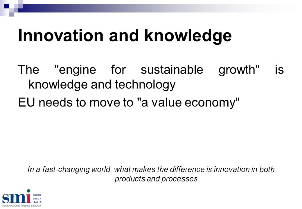 Innovation and knowledge The engine for sustainable growth is knowledge and technology EU needs to move to a value economy In a fast-changing world, what makes the difference is innovation in both products and processes