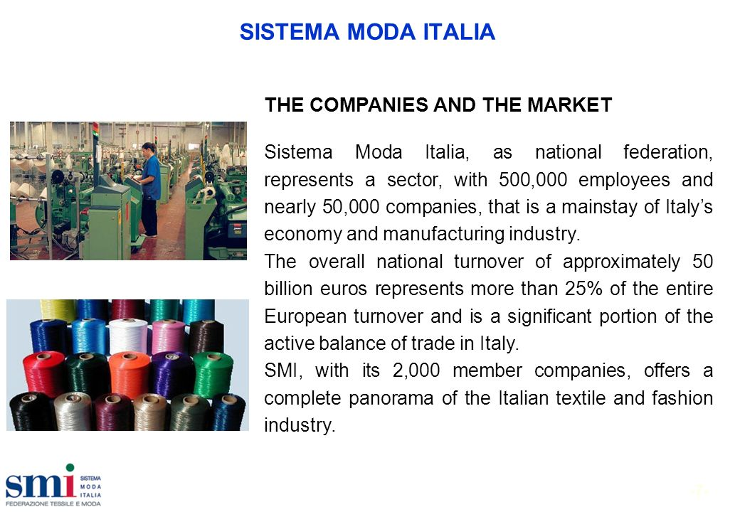 -7- SISTEMA MODA ITALIA THE COMPANIES AND THE MARKET Sistema Moda Italia, as national federation, represents a sector, with 500,000 employees and nearly 50,000 companies, that is a mainstay of Italys economy and manufacturing industry.