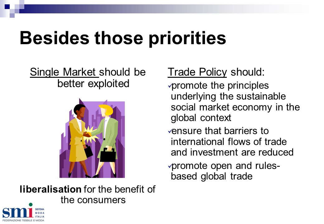 Besides those priorities Single Market should be better exploited liberalisation for the benefit of the consumers Trade Policy should: promote the principles underlying the sustainable social market economy in the global context ensure that barriers to international flows of trade and investment are reduced promote open and rules- based global trade