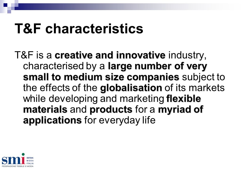 T&F characteristics creative and innovative large number of very small to medium size companies globalisation flexible materialsproductsmyriad of applications T&F is a creative and innovative industry, characterised by a large number of very small to medium size companies subject to the effects of the globalisation of its markets while developing and marketing flexible materials and products for a myriad of applications for everyday life