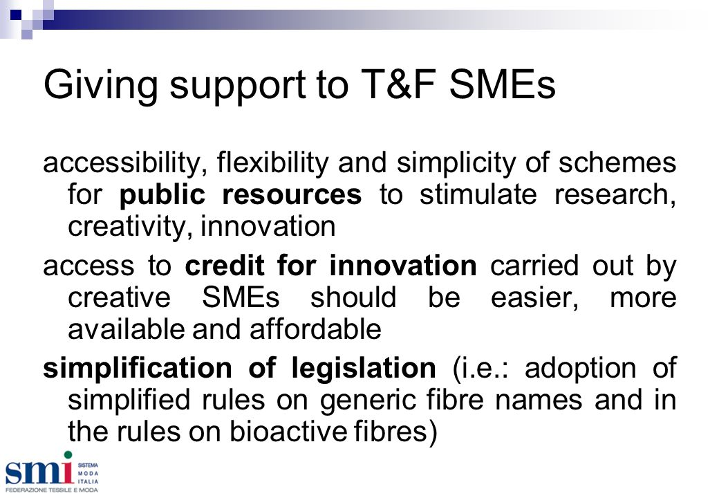 Giving support to T&F SMEs accessibility, flexibility and simplicity of schemes for public resources to stimulate research, creativity, innovation access to credit for innovation carried out by creative SMEs should be easier, more available and affordable simplification of legislation (i.e.: adoption of simplified rules on generic fibre names and in the rules on bioactive fibres)