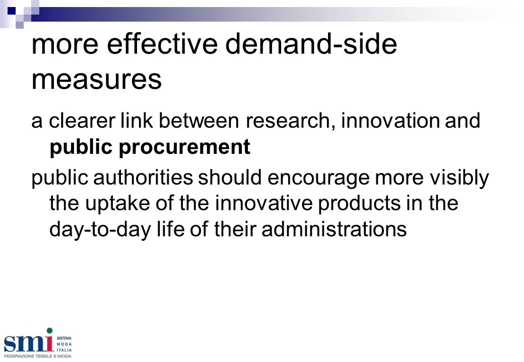 more effective demand-side measures a clearer link between research, innovation and public procurement public authorities should encourage more visibly the uptake of the innovative products in the day-to-day life of their administrations