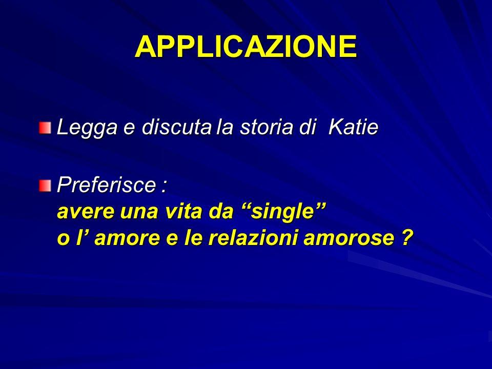 APPLICAZIONE Legga e discuta la storia di Katie Preferisce : avere una vita da single o l amore e le relazioni amorose ?