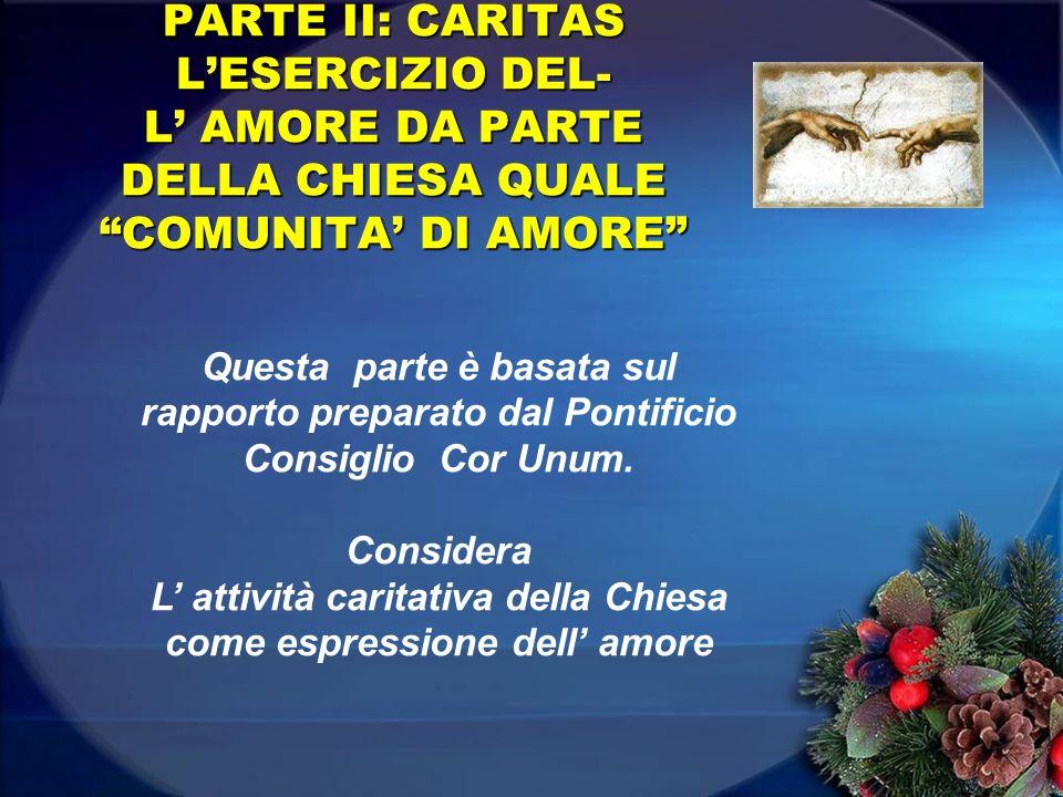 PARTE II: CARITAS LESERCIZIO DEL- L AMORE DA PARTE DELLA CHIESA QUALE COMUNITA DI AMORE Questa parte è basata sul rapporto preparato dal Pontificio Consiglio Cor Unum.