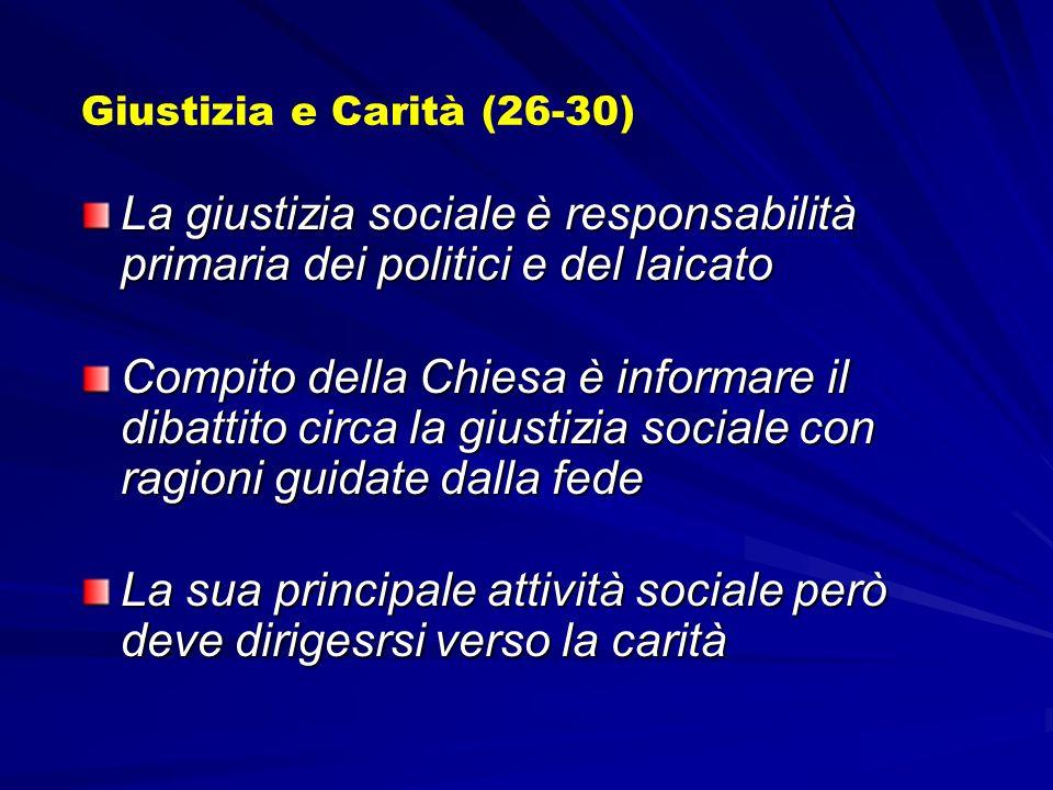 Giustizia e Carità (26-30) La giustizia sociale è responsabilità primaria dei politici e del laicato Compito della Chiesa è informare il dibattito circa la giustizia sociale con ragioni guidate dalla fede La sua principale attività sociale però deve dirigesrsi verso la carità