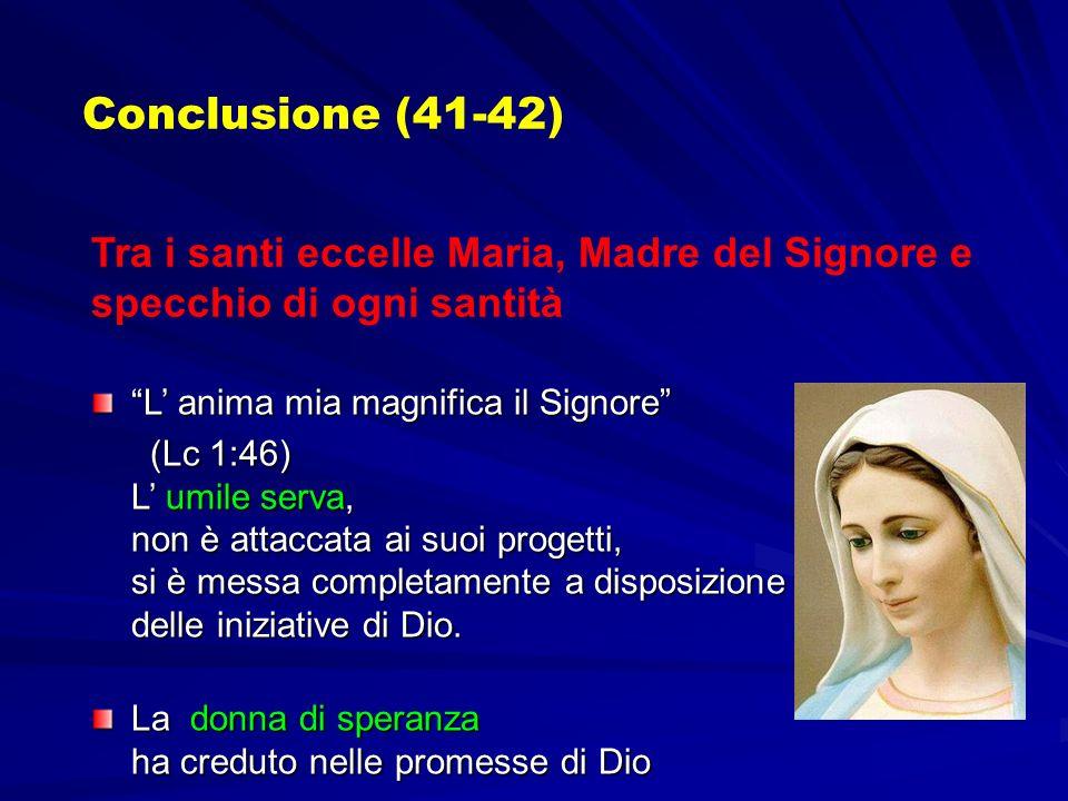Conclusione (41-42) Tra i santi eccelle Maria, Madre del Signore e specchio di ogni santità L anima mia magnifica il Signore (Lc 1:46) L umile serva, non è attaccata ai suoi progetti, si è messa completamente a disposizione delle iniziative di Dio.
