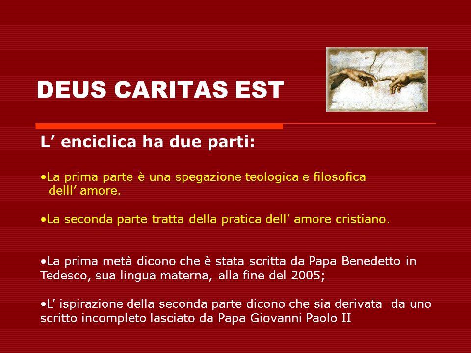 DEUS CARITAS EST L enciclica ha due parti: La prima parte è una spegazione teologica e filosofica delll amore. La seconda parte tratta della pratica d