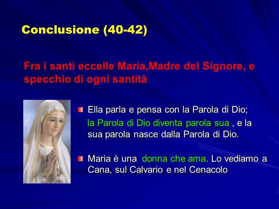Conclusione (40-42) Fra i santi eccelle Maria,Madre del Signore, e specchio di ogni santità Ella parla e pensa con la Parola di Dio; la Parola di Dio