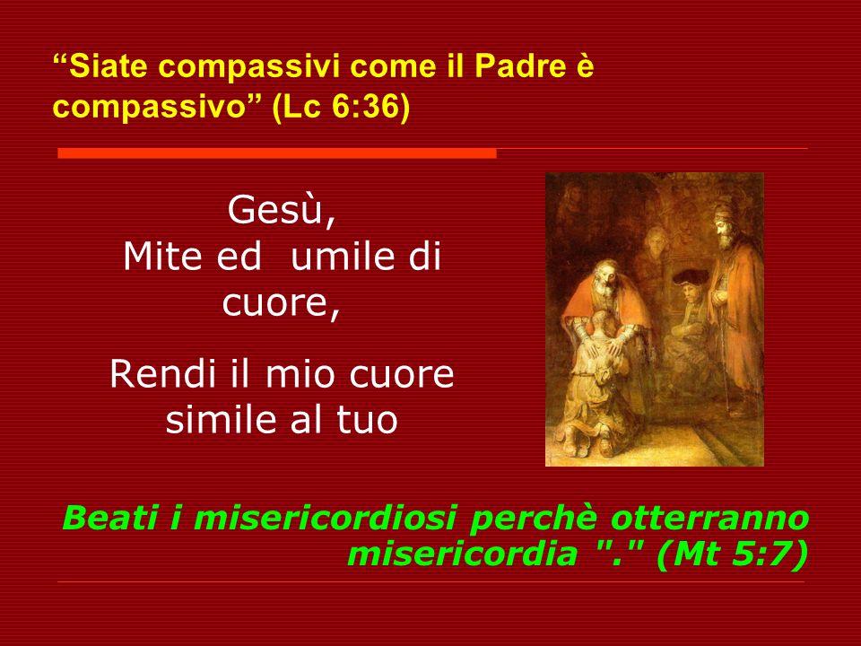 Siate compassivi come il Padre è compassivo (Lc 6:36) Gesù, Mite ed umile di cuore, Rendi il mio cuore simile al tuo Beati i misericordiosi perchè otterranno misericordia . (Mt 5:7)